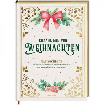 Erzähl mir von Weihnachten - Das Kochbuch mit festlichen Rezepten, wahren Geschichten und wunderbare